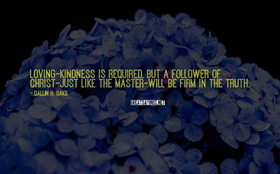 Dallin H. Oaks Sayings: Loving-kindness is required, but a follower of Christ-just like the Master-will be firm in the