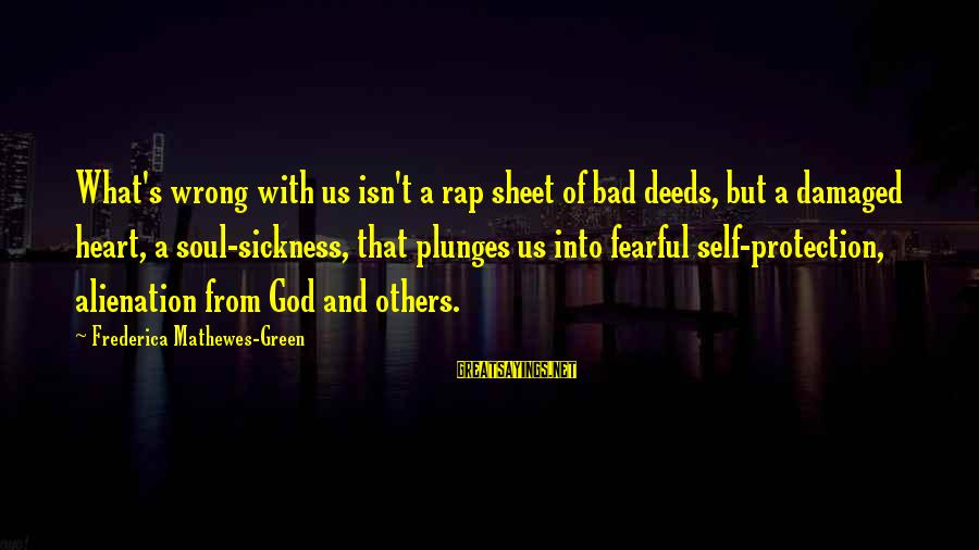 Damaged Soul Sayings By Frederica Mathewes-Green: What's wrong with us isn't a rap sheet of bad deeds, but a damaged heart,