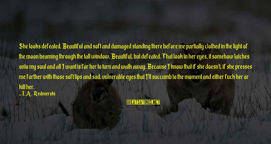 Damaged Soul Sayings By J.A. Redmerski: She looks defeated. Beautiful and soft and damaged standing there before me partially clothed in