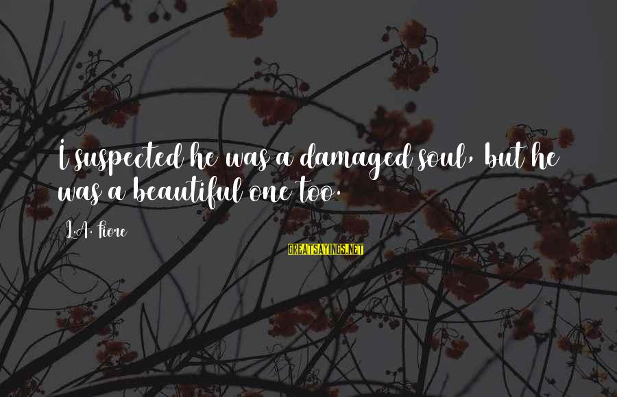 Damaged Soul Sayings By L.A. Fiore: I suspected he was a damaged soul, but he was a beautiful one too.