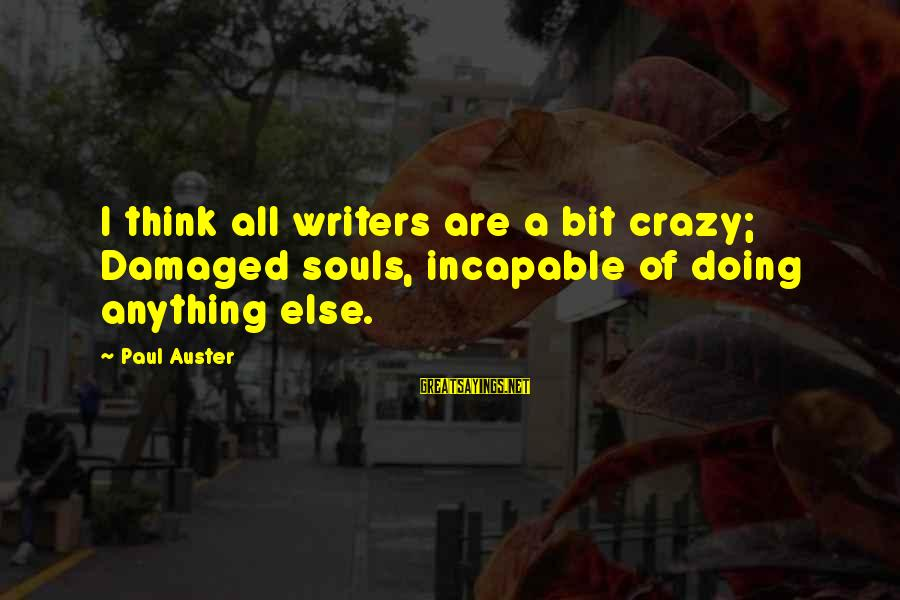 Damaged Soul Sayings By Paul Auster: I think all writers are a bit crazy; Damaged souls, incapable of doing anything else.