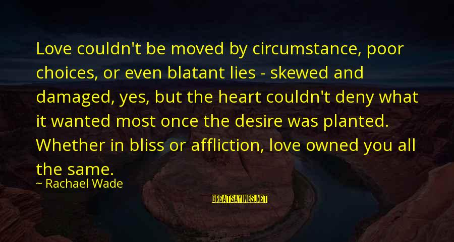 Damaged Soul Sayings By Rachael Wade: Love couldn't be moved by circumstance, poor choices, or even blatant lies - skewed and