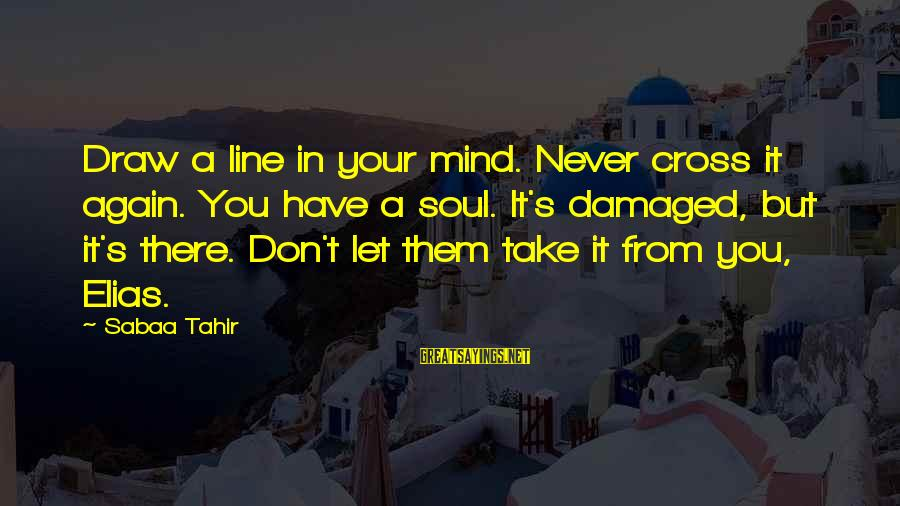 Damaged Soul Sayings By Sabaa Tahir: Draw a line in your mind. Never cross it again. You have a soul. It's
