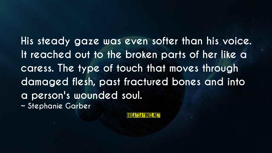 Damaged Soul Sayings By Stephanie Garber: His steady gaze was even softer than his voice. It reached out to the broken