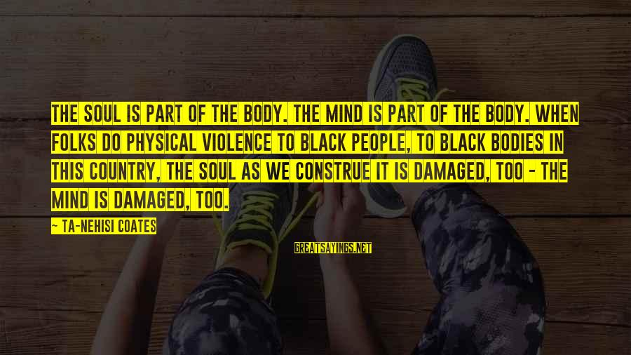 Damaged Soul Sayings By Ta-Nehisi Coates: The soul is part of the body. The mind is part of the body. When