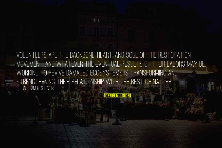 Damaged Soul Sayings By William K. Stevens: Volunteers are the backbone, heart, and soul of the restoration movement. And whatever the eventual