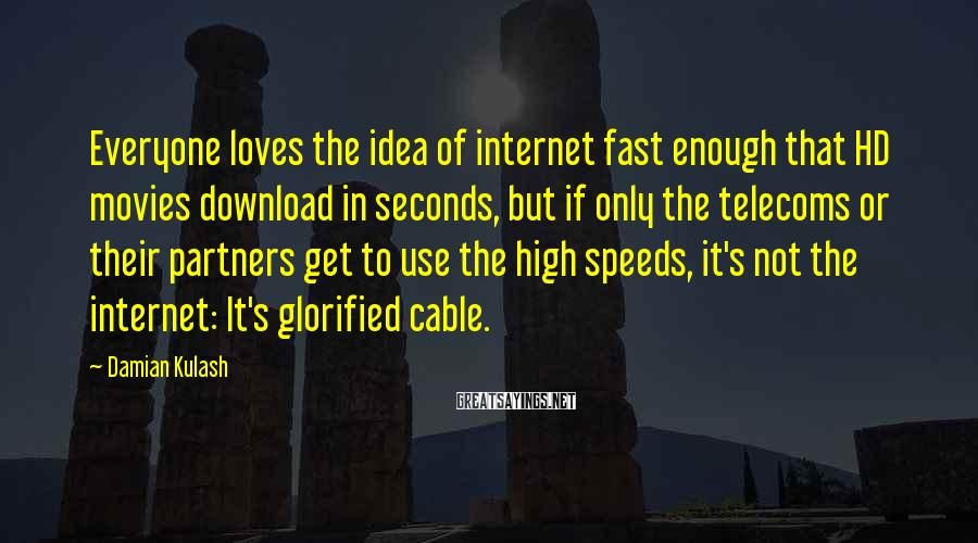 Damian Kulash Sayings: Everyone loves the idea of internet fast enough that HD movies download in seconds, but