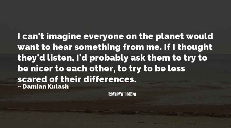 Damian Kulash Sayings: I can't imagine everyone on the planet would want to hear something from me. If