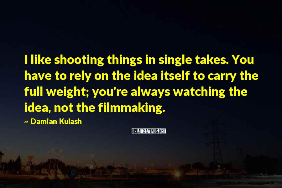 Damian Kulash Sayings: I like shooting things in single takes. You have to rely on the idea itself