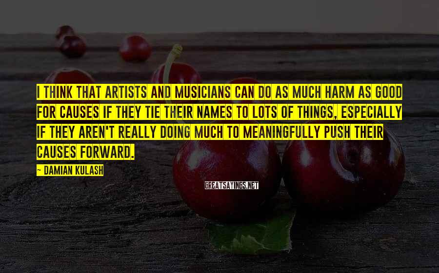 Damian Kulash Sayings: I think that artists and musicians can do as much harm as good for causes