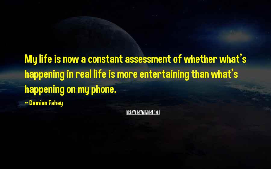 Damien Fahey Sayings: My life is now a constant assessment of whether what's happening in real life is