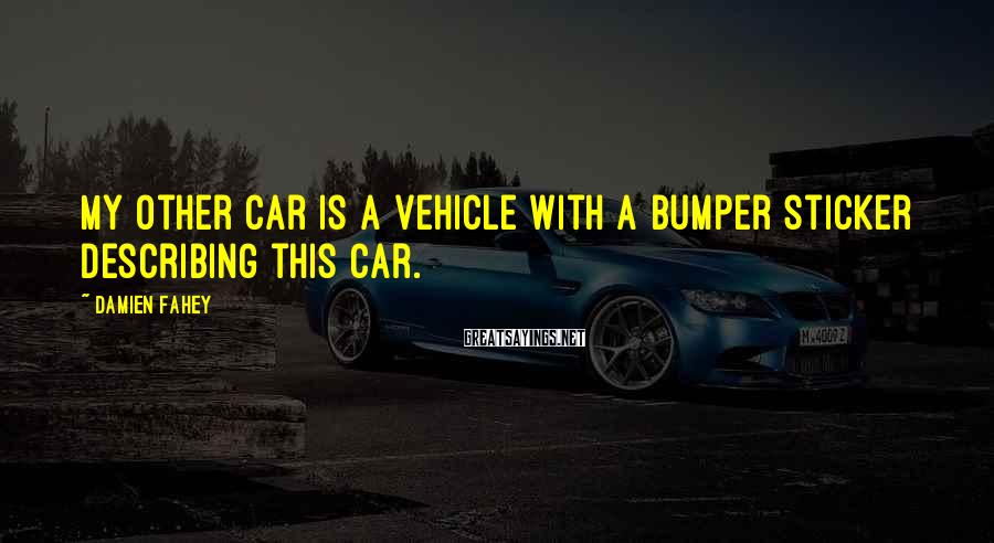 Damien Fahey Sayings: My other car is a vehicle with a bumper sticker describing this car.