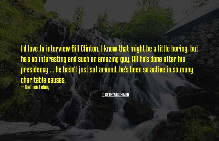 Damien Fahey Sayings: I'd love to interview Bill Clinton. I know that might be a little boring, but