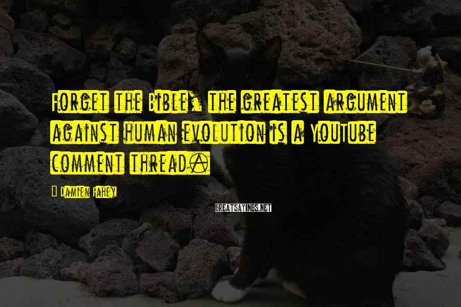 Damien Fahey Sayings: Forget the Bible, the greatest argument against human evolution is a YouTube comment thread.