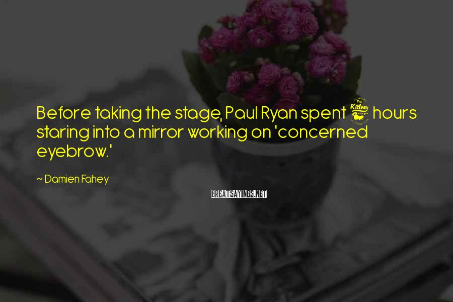 Damien Fahey Sayings: Before taking the stage, Paul Ryan spent 6 hours staring into a mirror working on
