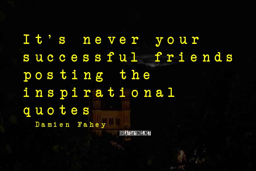 Damien Fahey Sayings: It's never your successful friends posting the inspirational quotes