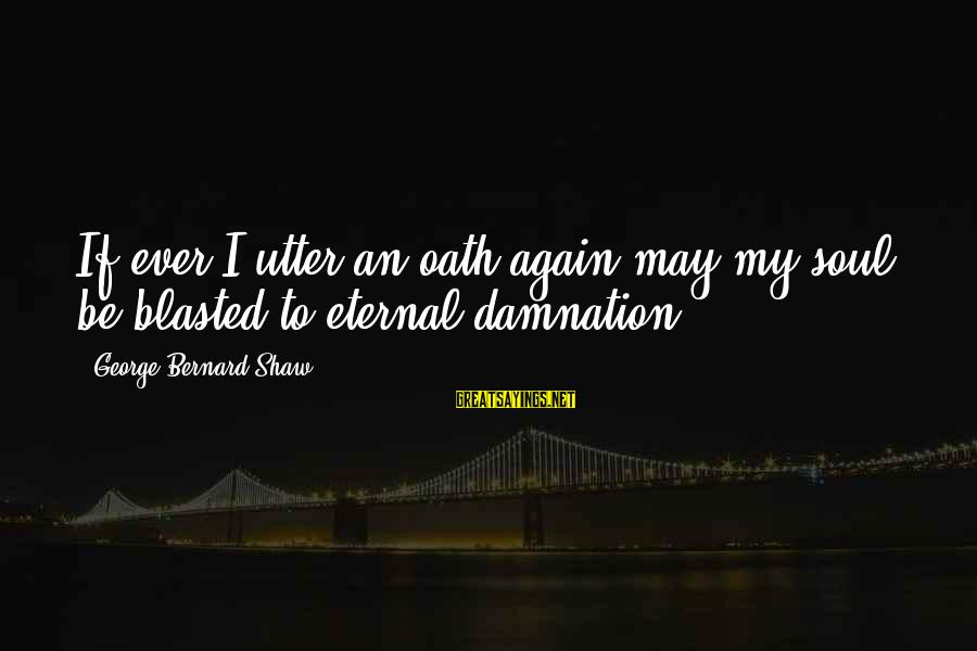 Damnation Sayings By George Bernard Shaw: If ever I utter an oath again may my soul be blasted to eternal damnation!
