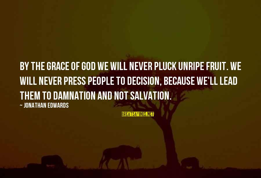 Damnation Sayings By Jonathan Edwards: By the grace of God we will never pluck unripe fruit. We will never press
