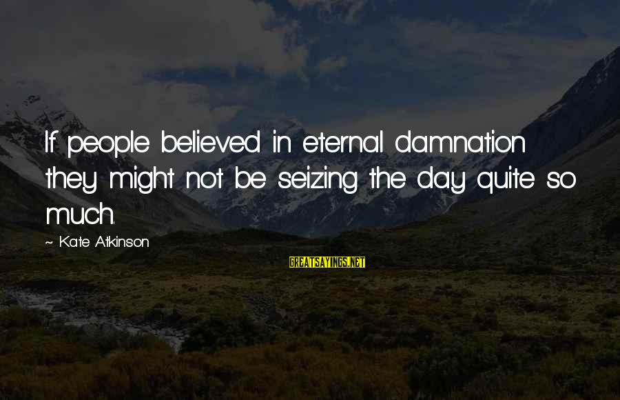 Damnation Sayings By Kate Atkinson: If people believed in eternal damnation they might not be seizing the day quite so