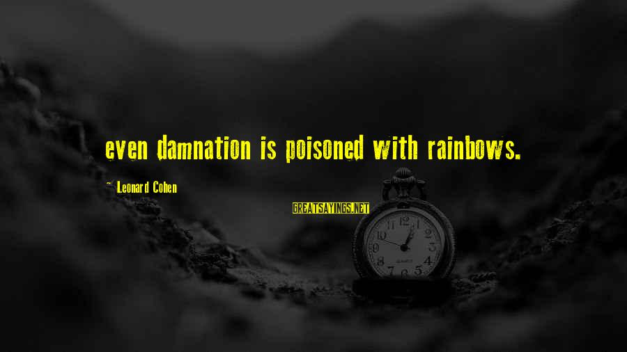 Damnation Sayings By Leonard Cohen: even damnation is poisoned with rainbows.