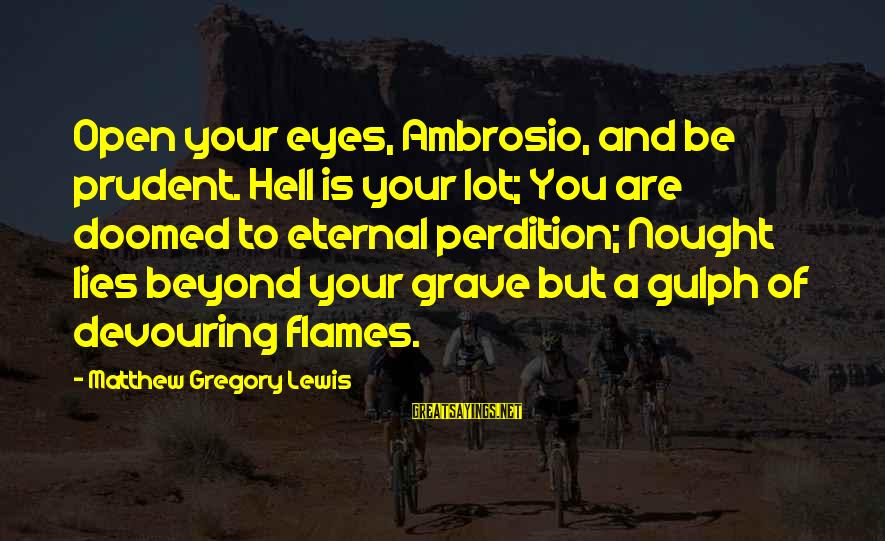 Damnation Sayings By Matthew Gregory Lewis: Open your eyes, Ambrosio, and be prudent. Hell is your lot; You are doomed to