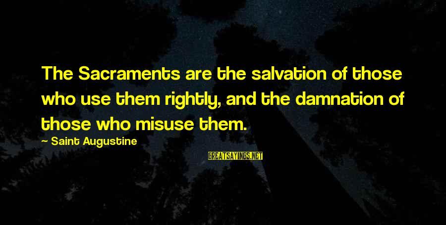 Damnation Sayings By Saint Augustine: The Sacraments are the salvation of those who use them rightly, and the damnation of