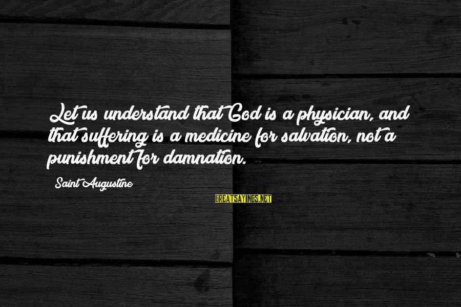 Damnation Sayings By Saint Augustine: Let us understand that God is a physician, and that suffering is a medicine for