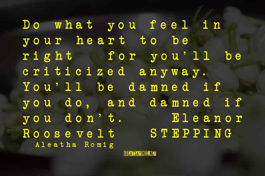 Damned Sayings By Aleatha Romig: Do what you feel in your heart to be right - for you'll be criticized