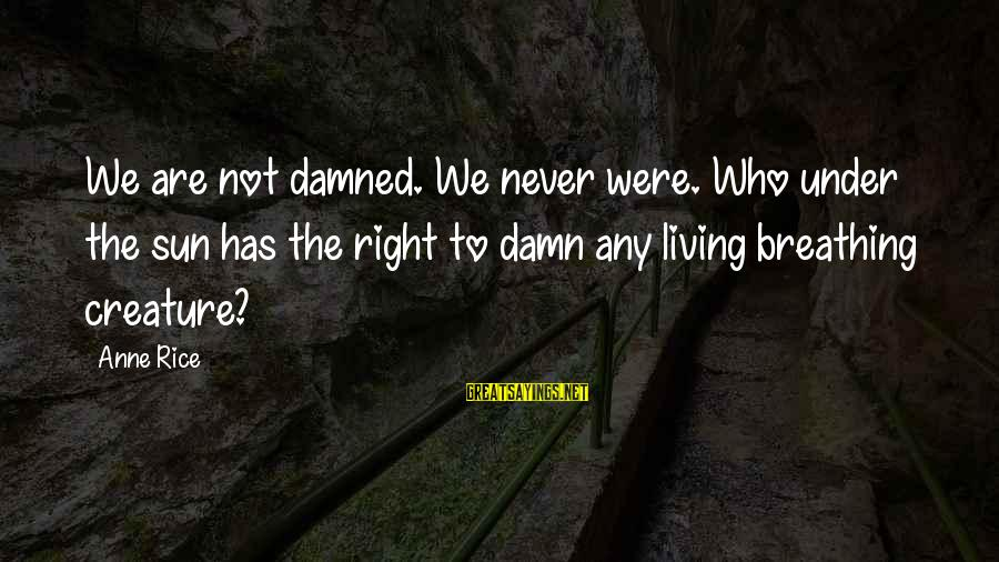 Damned Sayings By Anne Rice: We are not damned. We never were. Who under the sun has the right to