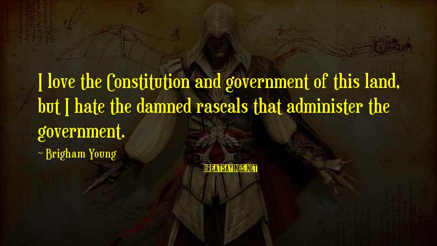 Damned Sayings By Brigham Young: I love the Constitution and government of this land, but I hate the damned rascals