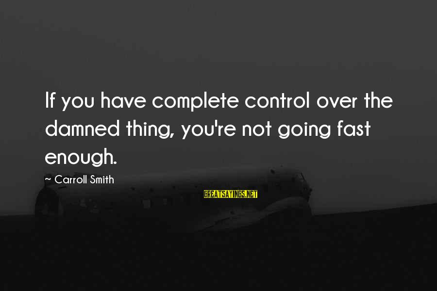 Damned Sayings By Carroll Smith: If you have complete control over the damned thing, you're not going fast enough.