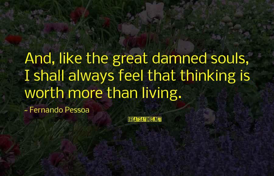 Damned Sayings By Fernando Pessoa: And, like the great damned souls, I shall always feel that thinking is worth more