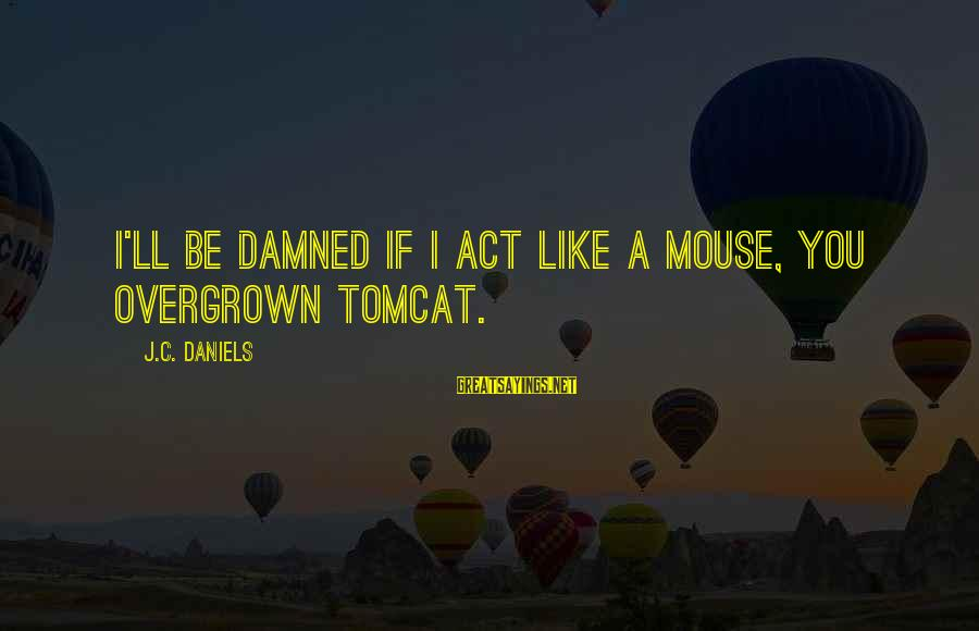 Damned Sayings By J.C. Daniels: I'll be damned if I act like a mouse, you overgrown tomcat.