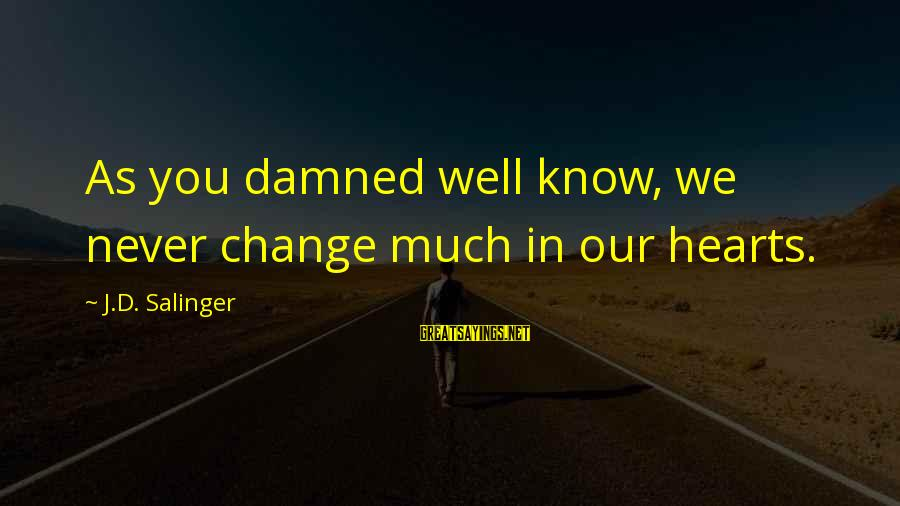 Damned Sayings By J.D. Salinger: As you damned well know, we never change much in our hearts.