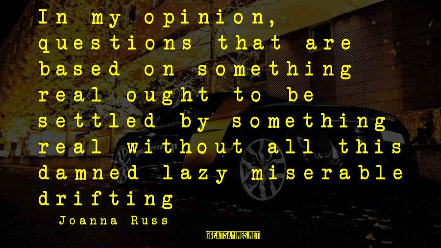 Damned Sayings By Joanna Russ: In my opinion, questions that are based on something real ought to be settled by
