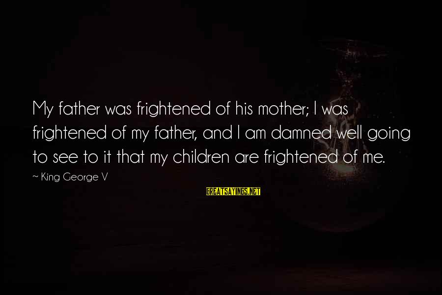 Damned Sayings By King George V: My father was frightened of his mother; I was frightened of my father, and I