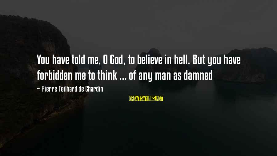 Damned Sayings By Pierre Teilhard De Chardin: You have told me, O God, to believe in hell. But you have forbidden me