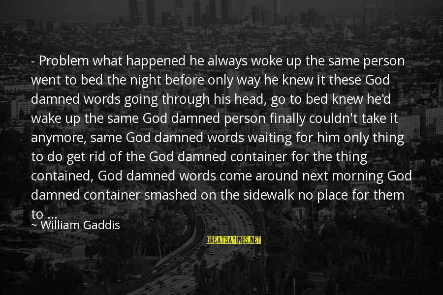 Damned Sayings By William Gaddis: - Problem what happened he always woke up the same person went to bed the