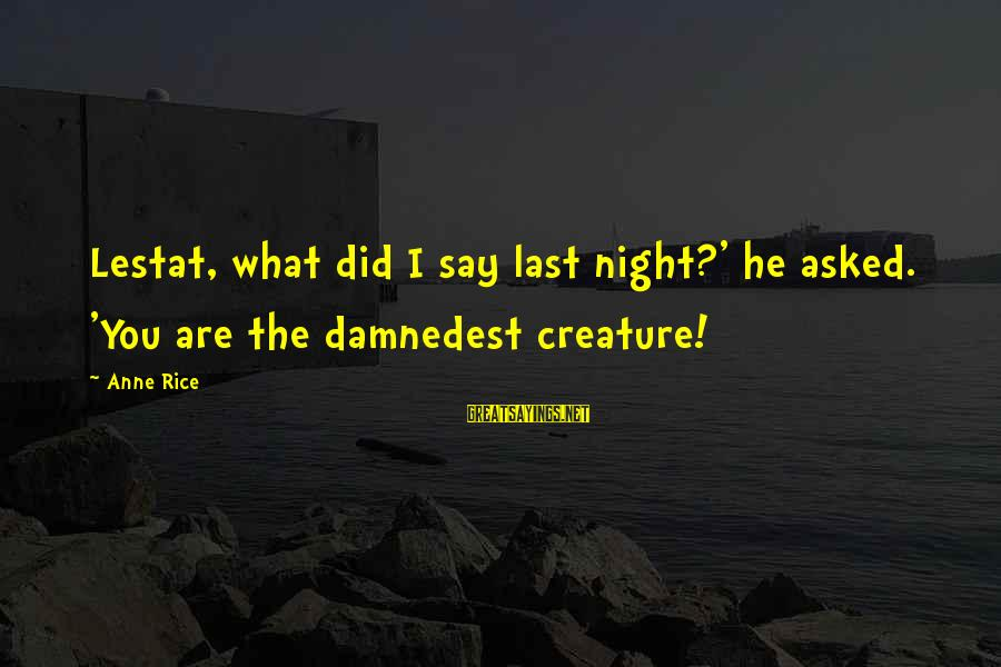 Damnedest Sayings By Anne Rice: Lestat, what did I say last night?' he asked. 'You are the damnedest creature!