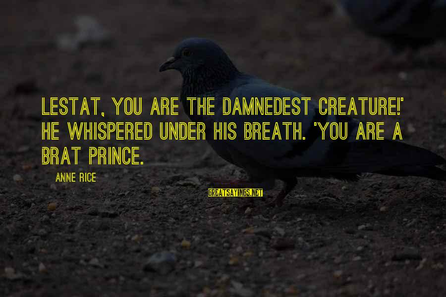 Damnedest Sayings By Anne Rice: Lestat, you are the damnedest creature!' he whispered under his breath. 'You are a brat
