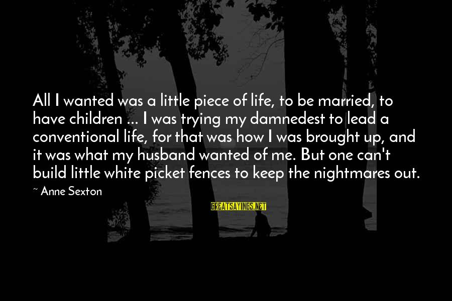 Damnedest Sayings By Anne Sexton: All I wanted was a little piece of life, to be married, to have children