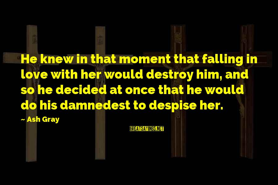 Damnedest Sayings By Ash Gray: He knew in that moment that falling in love with her would destroy him, and
