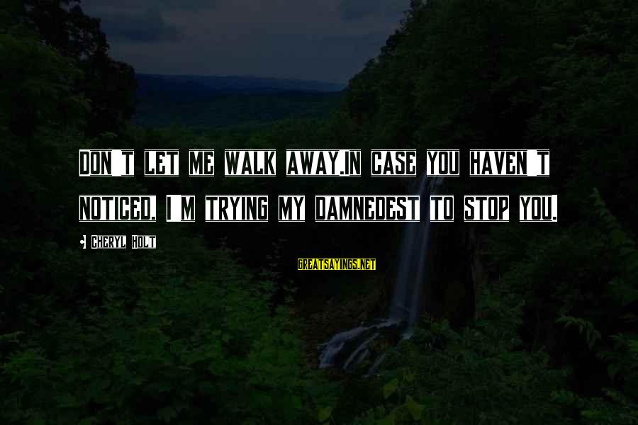 Damnedest Sayings By Cheryl Holt: Don't let me walk away.In case you haven't noticed, I'm trying my damnedest to stop