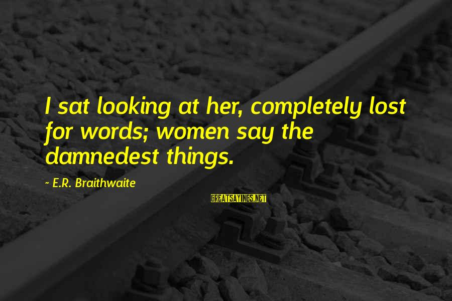 Damnedest Sayings By E.R. Braithwaite: I sat looking at her, completely lost for words; women say the damnedest things.