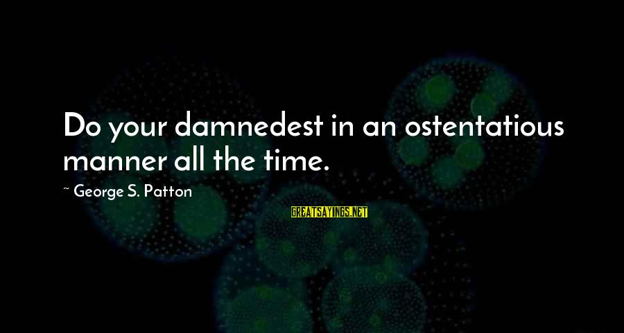 Damnedest Sayings By George S. Patton: Do your damnedest in an ostentatious manner all the time.