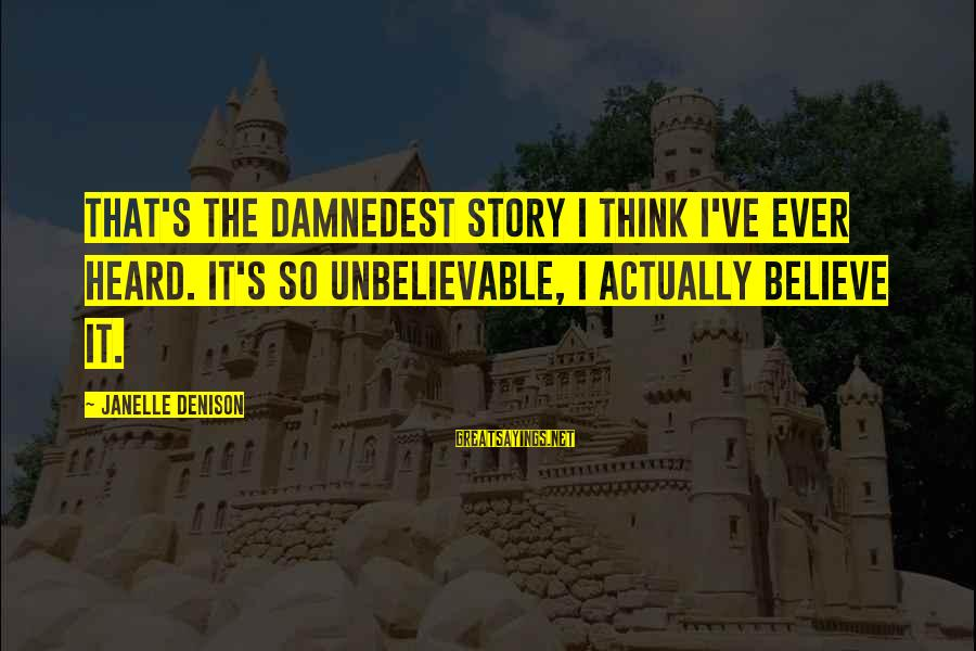 Damnedest Sayings By Janelle Denison: That's the damnedest story I think I've ever heard. It's so unbelievable, I actually believe