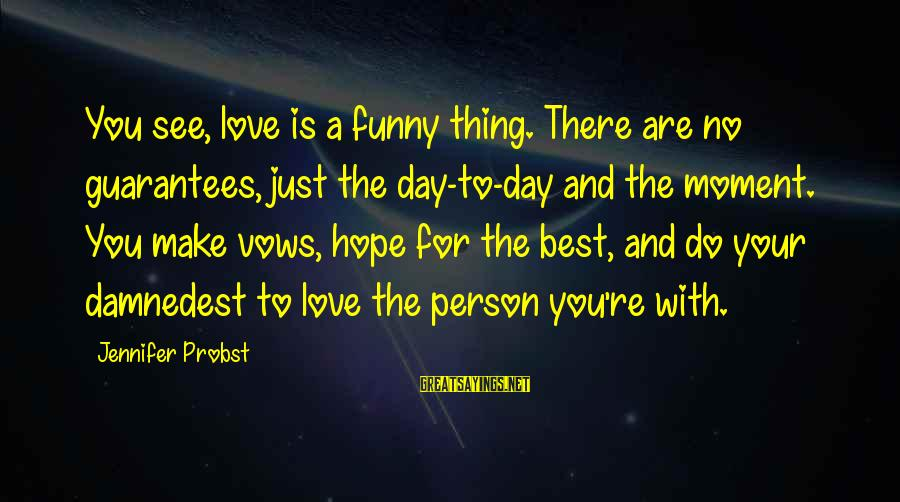Damnedest Sayings By Jennifer Probst: You see, love is a funny thing. There are no guarantees, just the day-to-day and