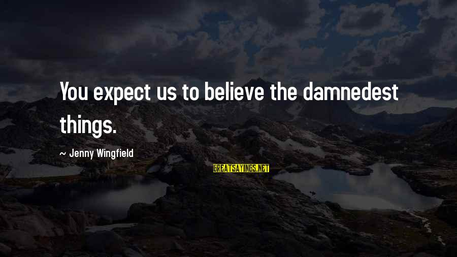Damnedest Sayings By Jenny Wingfield: You expect us to believe the damnedest things.