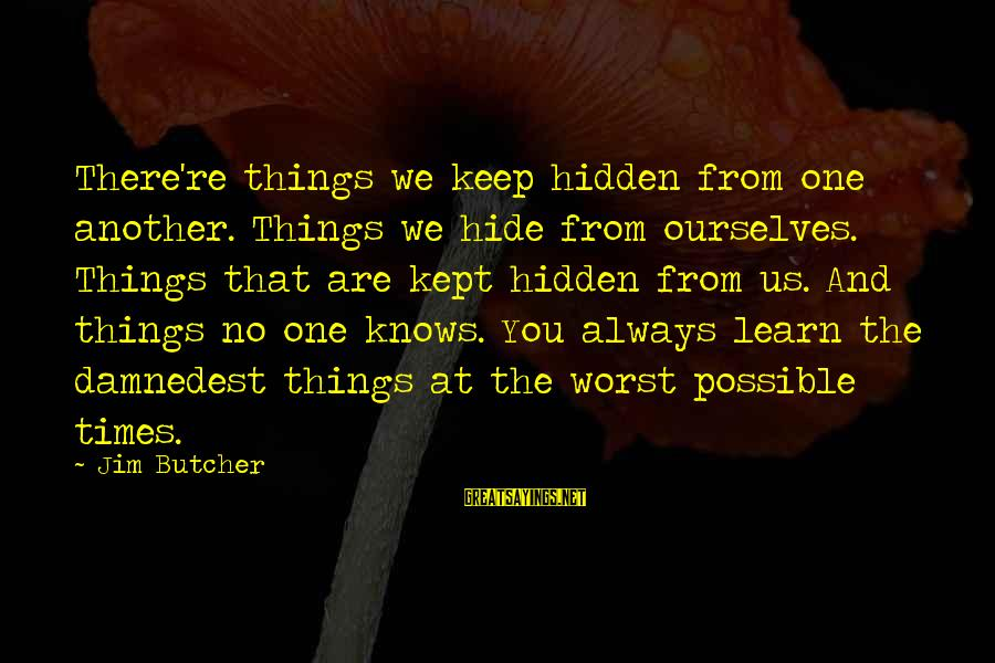 Damnedest Sayings By Jim Butcher: There're things we keep hidden from one another. Things we hide from ourselves. Things that