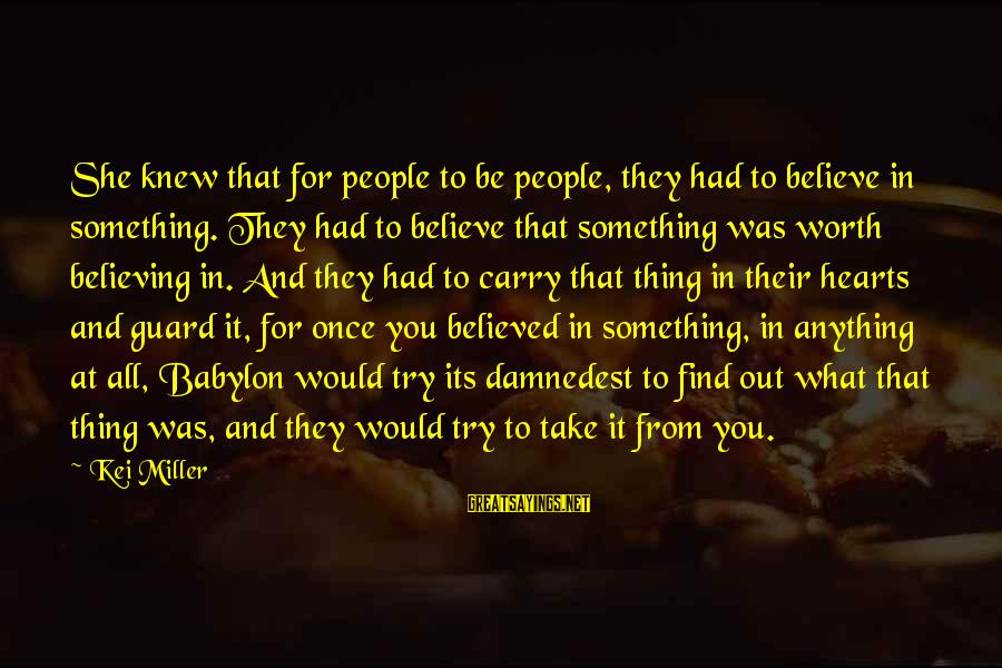 Damnedest Sayings By Kei Miller: She knew that for people to be people, they had to believe in something. They